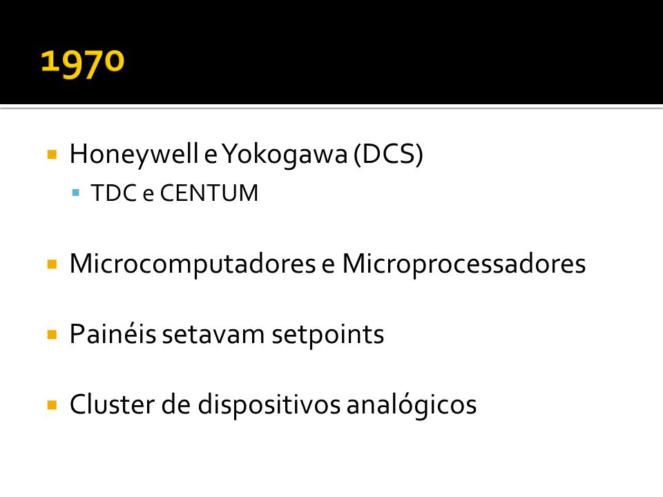  Honeywell e Yokogawa (DCS)  TDC e CENTUM  Microcomputadores e Microprocessadores  Painéis setavam setpoints  Cluster de dispositivos analógicos