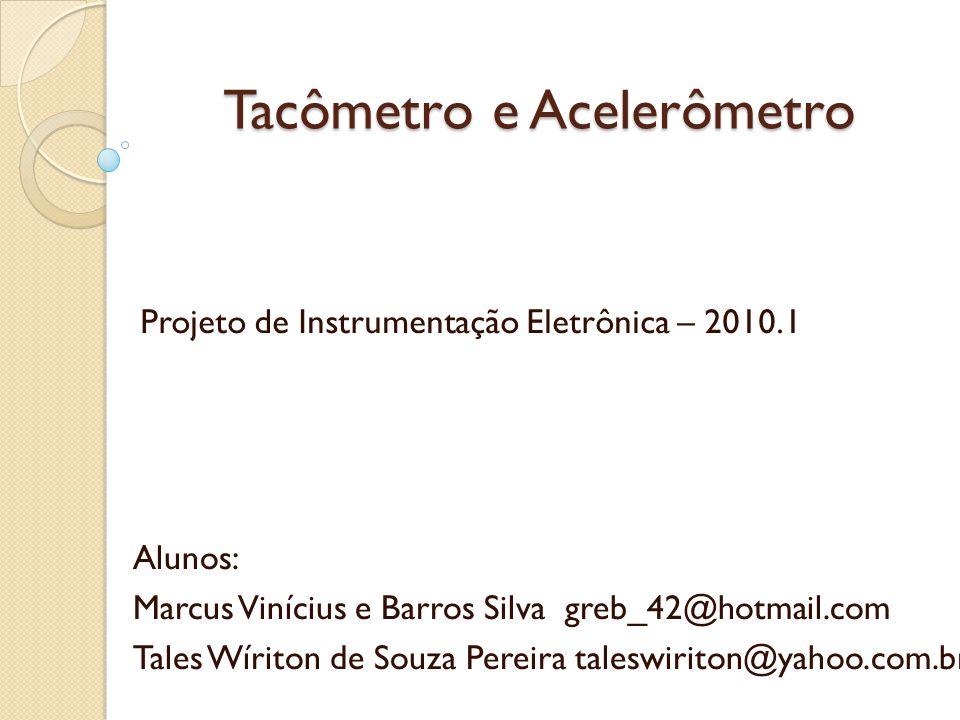 Tacômetro e Acelerômetro Alunos: Marcus Vinícius e Barros Silva greb_42@hotmail.com Tales Wíriton de Souza Pereira taleswiriton@yahoo.com.br Projeto de Instrumentação Eletrônica – 2010.1