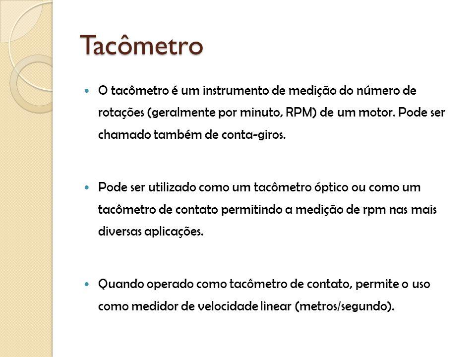 Tacômetro O tacômetro é um instrumento de medição do número de rotações (geralmente por minuto, RPM) de um motor. Pode ser chamado também de conta-gir