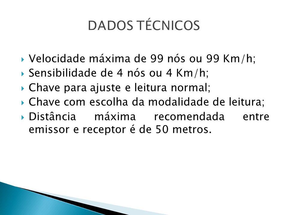  Velocidade máxima de 99 nós ou 99 Km/h;  Sensibilidade de 4 nós ou 4 Km/h;  Chave para ajuste e leitura normal;  Chave com escolha da modalidade