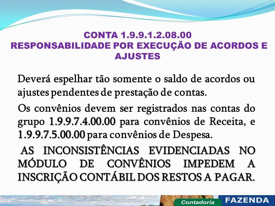 CONTA 1.9.9.1.2.08.00 RESPONSABILIDADE POR EXECUÇÃO DE ACORDOS E AJUSTES Deverá espelhar tão somente o saldo de acordos ou ajustes pendentes de presta