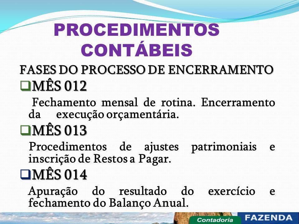 PROCEDIMENTOS CONTÁBEIS FASES DO PROCESSO DE ENCERRAMENTO  MÊS 012 Fechamento mensal de rotina. Encerramento da execução orçamentária.  MÊS 013 Proc