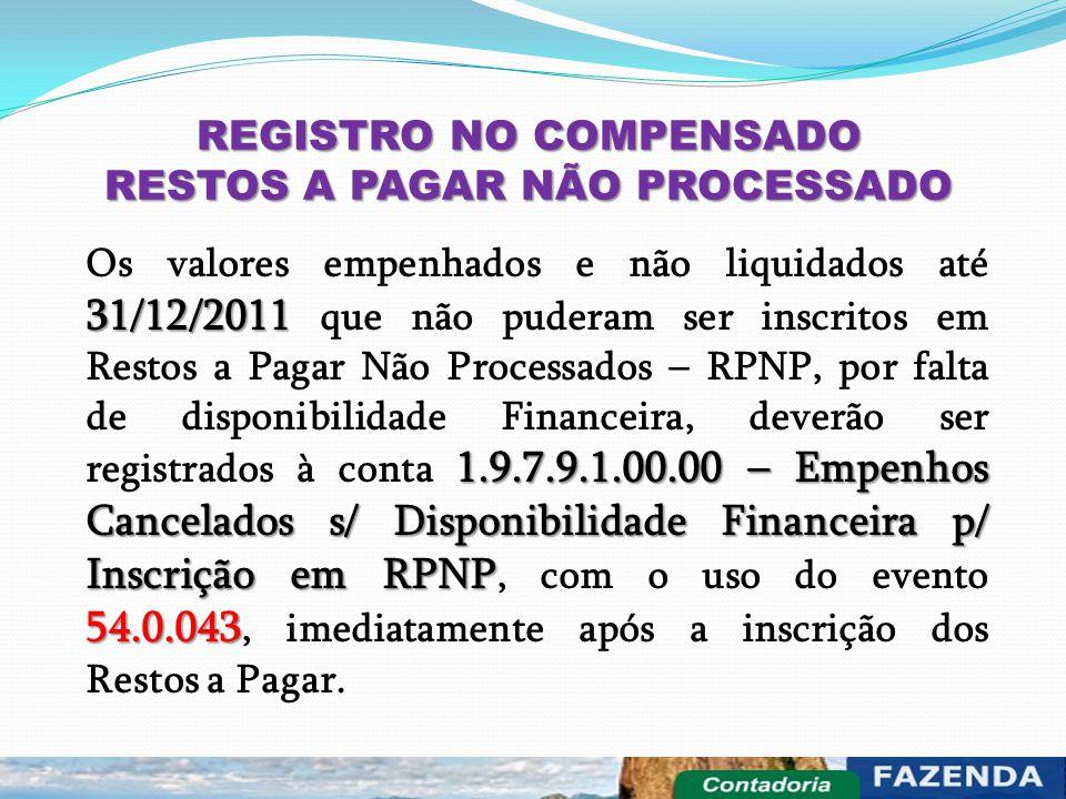 REGISTRO NO COMPENSADO RESTOS A PAGAR NÃO PROCESSADO 31/12/2011 1.9.7.9.1.00.00 – Empenhos Cancelados s/ Disponibilidade Financeira p/ Inscrição em RP