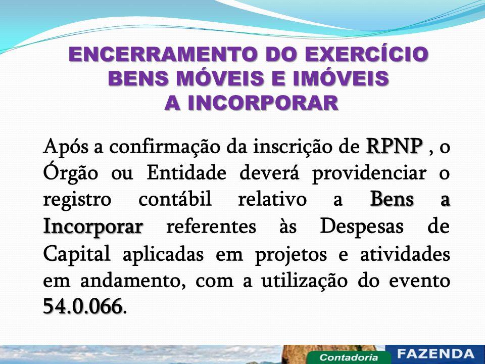 ENCERRAMENTO DO EXERCÍCIO BENS MÓVEIS E IMÓVEIS A INCORPORAR A INCORPORAR RPNP Bens a Incorporar 54.0.066 Após a confirmação da inscrição de RPNP, o Ó