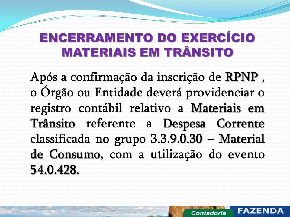 ENCERRAMENTO DO EXERCÍCIO MATERIAIS EM TRÂNSITO RPNP Materiais em Trânsito Despesa Corrente 9.0.30 – Material de Consumo 54.0.428. Após a confirmação