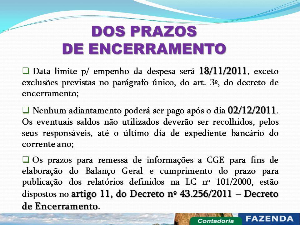 DOS PRAZOS DE ENCERRAMENTO 18/11/2011  Data limite p/ empenho da despesa será 18/11/2011, exceto exclusões previstas no parágrafo único, do art. 3º,