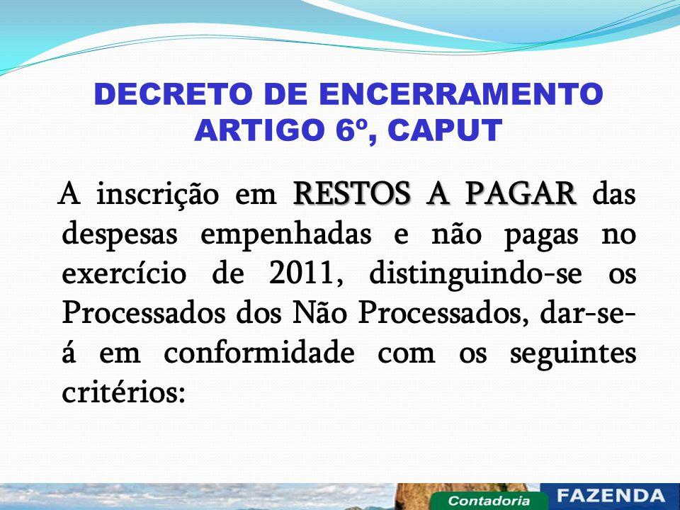 DECRETO DE ENCERRAMENTO ARTIGO 6º, CAPUT RESTOS A PAGAR A inscrição em RESTOS A PAGAR das despesas empenhadas e não pagas no exercício de 2011, distin