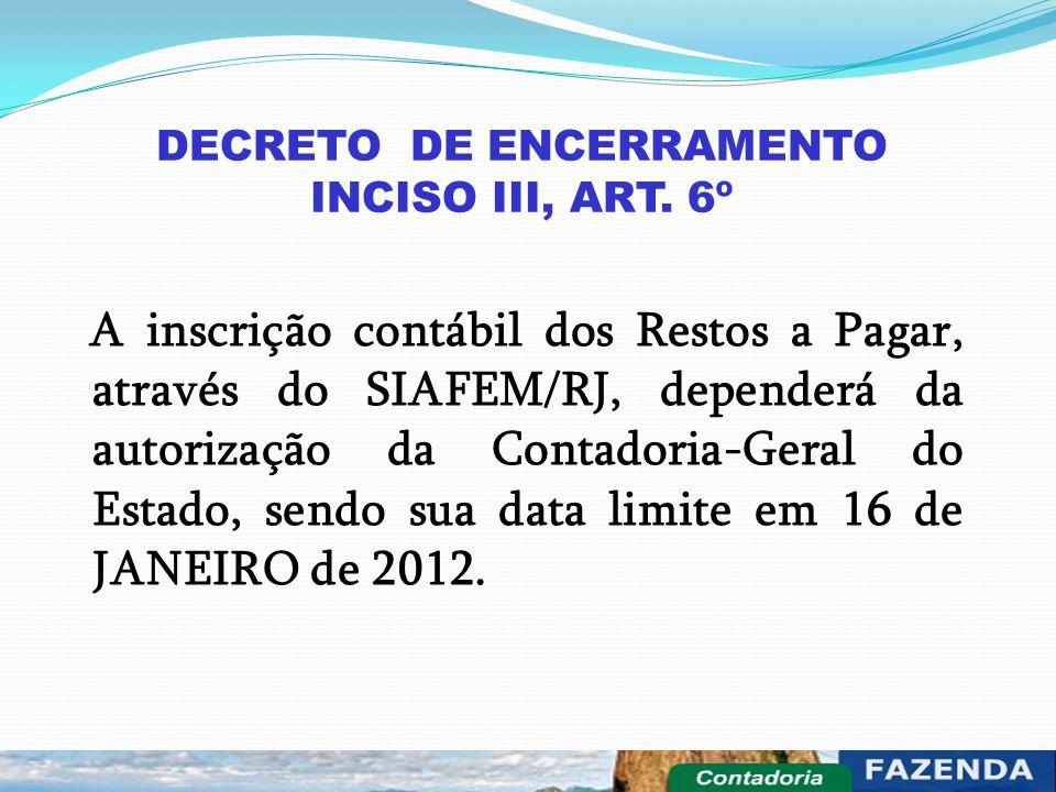 DECRETO DE ENCERRAMENTO INCISO III, ART. 6º A inscrição contábil dos Restos a Pagar, através do SIAFEM/RJ, dependerá da autorização da Contadoria-Gera