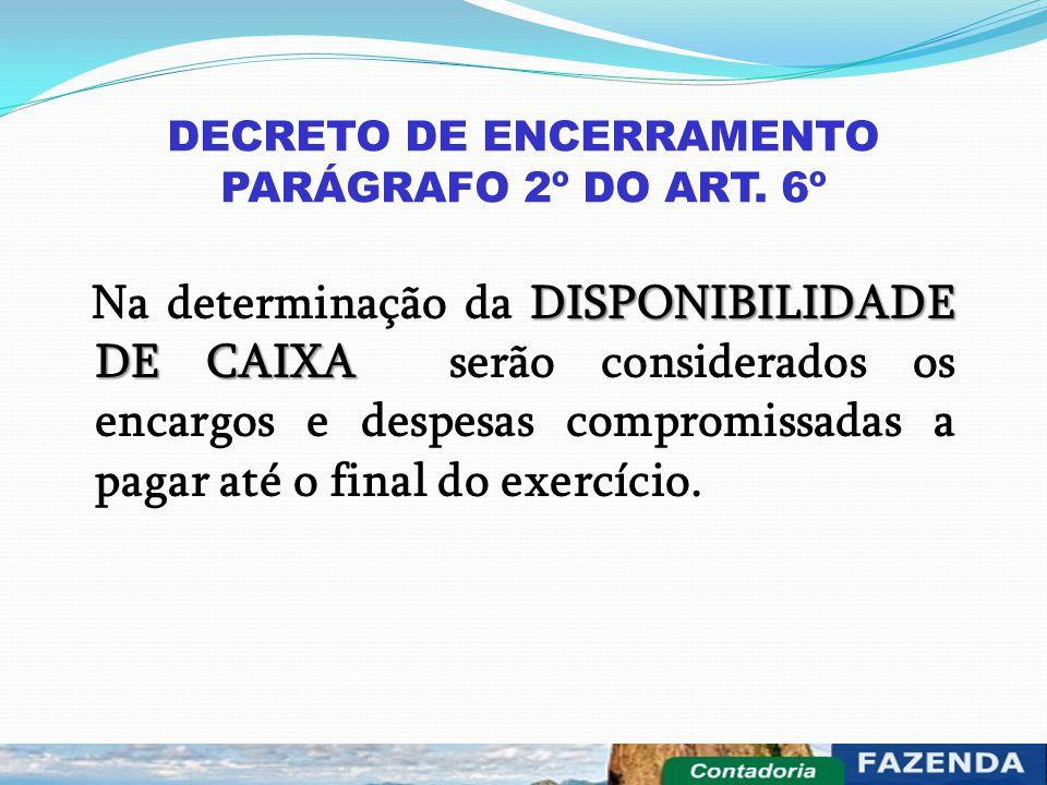 DECRETO DE ENCERRAMENTO PARÁGRAFO 2º DO ART. 6º DISPONIBILIDADE DE CAIXA Na determinação da DISPONIBILIDADE DE CAIXA serão considerados os encargos e