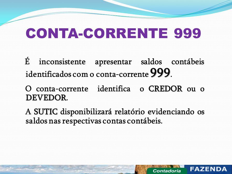 CONTA-CORRENTE 999 999 É inconsistente apresentar saldos contábeis identificados com o conta-corrente 999. CREDOR DEVEDOR O conta-corrente identifica