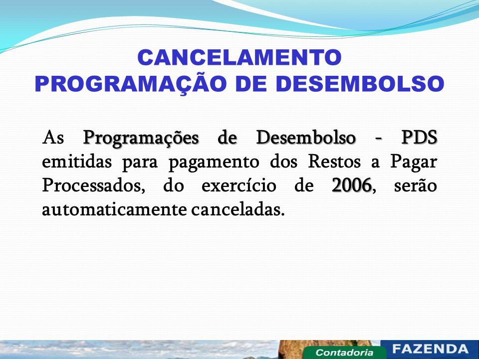 CANCELAMENTO PROGRAMAÇÃO DE DESEMBOLSO Programações de Desembolso - PDS 2006 As Programações de Desembolso - PDS emitidas para pagamento dos Restos a