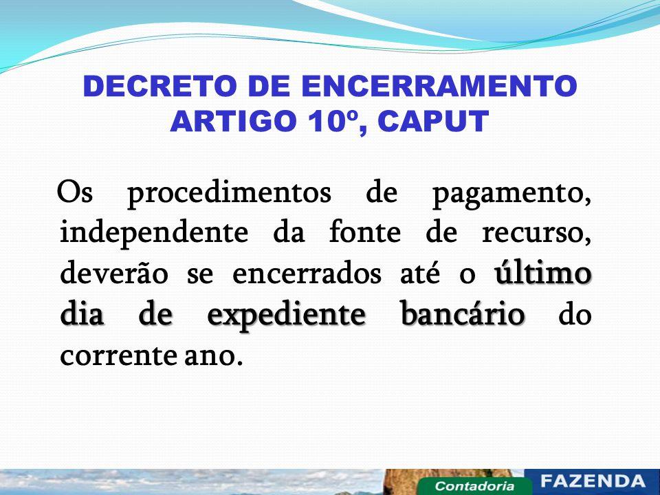 DECRETO DE ENCERRAMENTO ARTIGO 10º, CAPUT último dia de expediente bancário Os procedimentos de pagamento, independente da fonte de recurso, deverão s