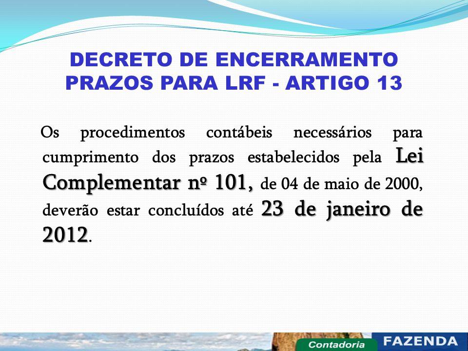 DECRETO DE ENCERRAMENTO PRAZOS PARA LRF - ARTIGO 13 Lei Complementar nº 101, 23 de janeiro de 2012 Os procedimentos contábeis necessários para cumprim