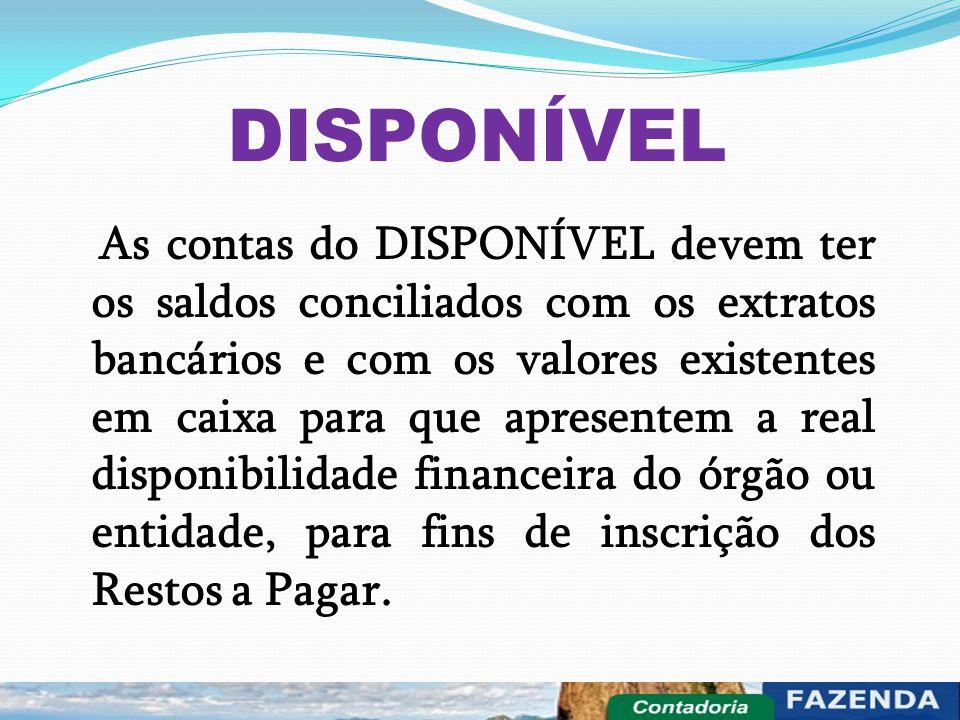 DISPONÍVEL As contas do DISPONÍVEL devem ter os saldos conciliados com os extratos bancários e com os valores existentes em caixa para que apresentem