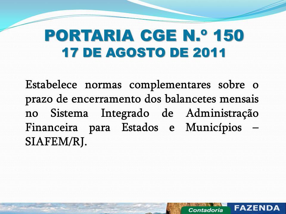 PORTARIA CGE N.º 150 17 DE AGOSTO DE 201 1 Estabelece normas complementares sobre o prazo de encerramento dos balancetes mensais no Sistema Integrado