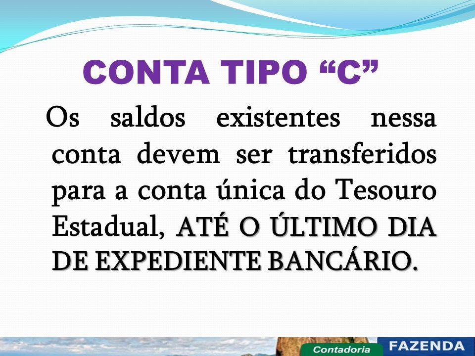 """CONTA TIPO """"C"""" ATÉ O ÚLTIMO DIA DE EXPEDIENTE BANCÁRIO. Os saldos existentes nessa conta devem ser transferidos para a conta única do Tesouro Estadual"""