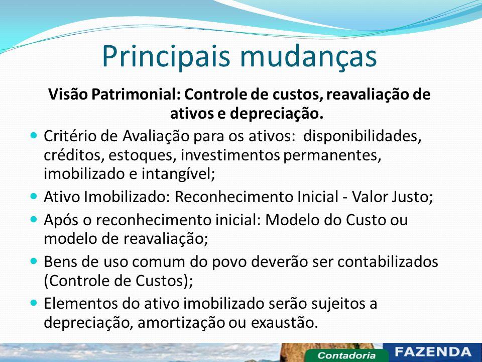 Principais mudanças Visão Patrimonial: Controle de custos, reavaliação de ativos e depreciação. Critério de Avaliação para os ativos: disponibilidades