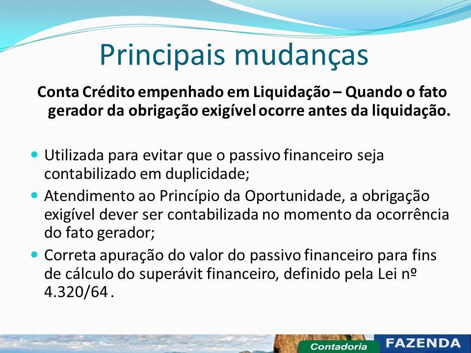 Principais mudanças Conta Crédito empenhado em Liquidação – Quando o fato gerador da obrigação exigível ocorre antes da liquidação. Utilizada para evi