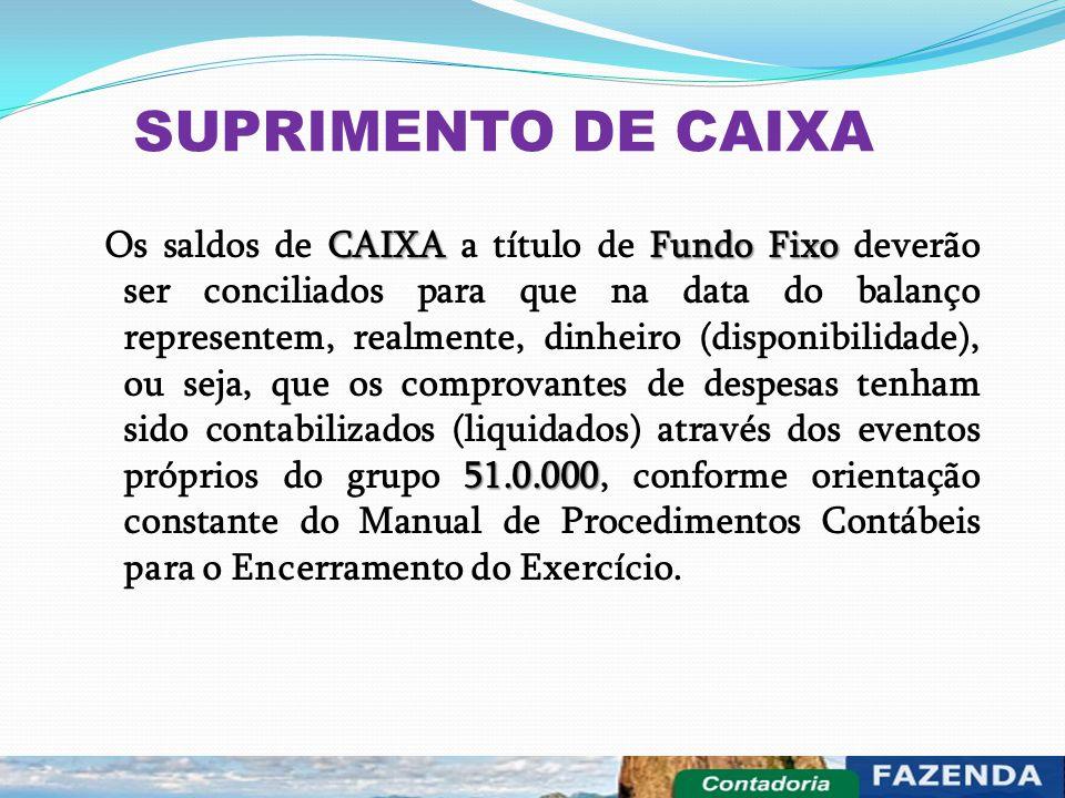 SUPRIMENTO DE CAIXA CAIXAFundo Fixo 51.0.000 Os saldos de CAIXA a título de Fundo Fixo deverão ser conciliados para que na data do balanço representem