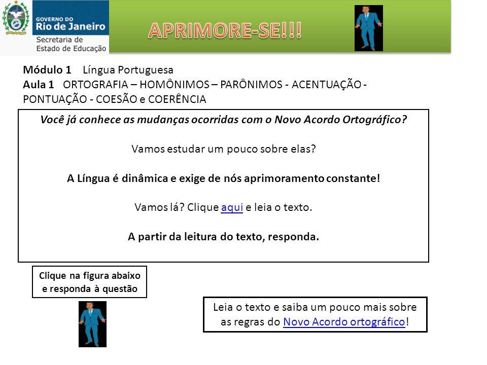Módulo 1 Língua Portuguesa Aula 1 ORTOGRAFIA – HOMÔNIMOS – PARÔNIMOS - ACENTUAÇÃO - PONTUAÇÃO - COESÃO e COERÊNCIA Você já conhece as mudanças ocorridas com o Novo Acordo Ortográfico.