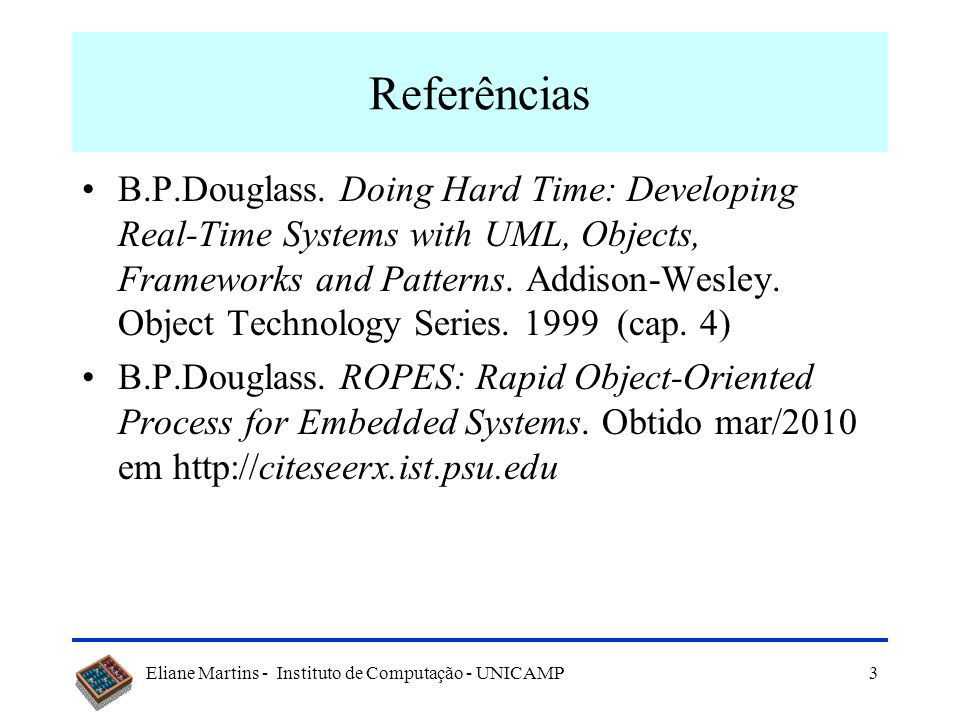 Eliane Martins - Instituto de Computação - UNICAMP3 Referências B.P.Douglass. Doing Hard Time: Developing Real-Time Systems with UML, Objects, Framewo