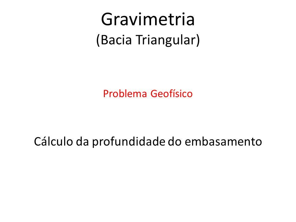 Cálculo da profundidade do embasamento Problema Geofísico Gravimetria (Bacia Triangular)