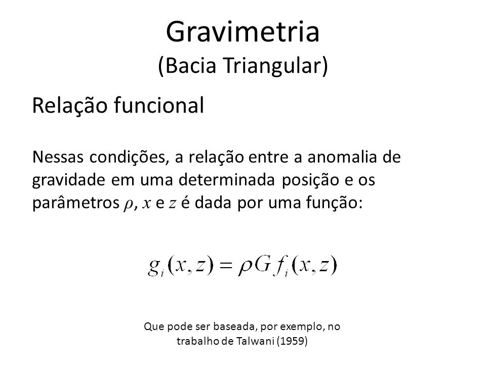 Relação funcional Nessas condições, a relação entre a anomalia de gravidade em uma determinada posição e os parâmetros ρ, x e z é dada por uma função: