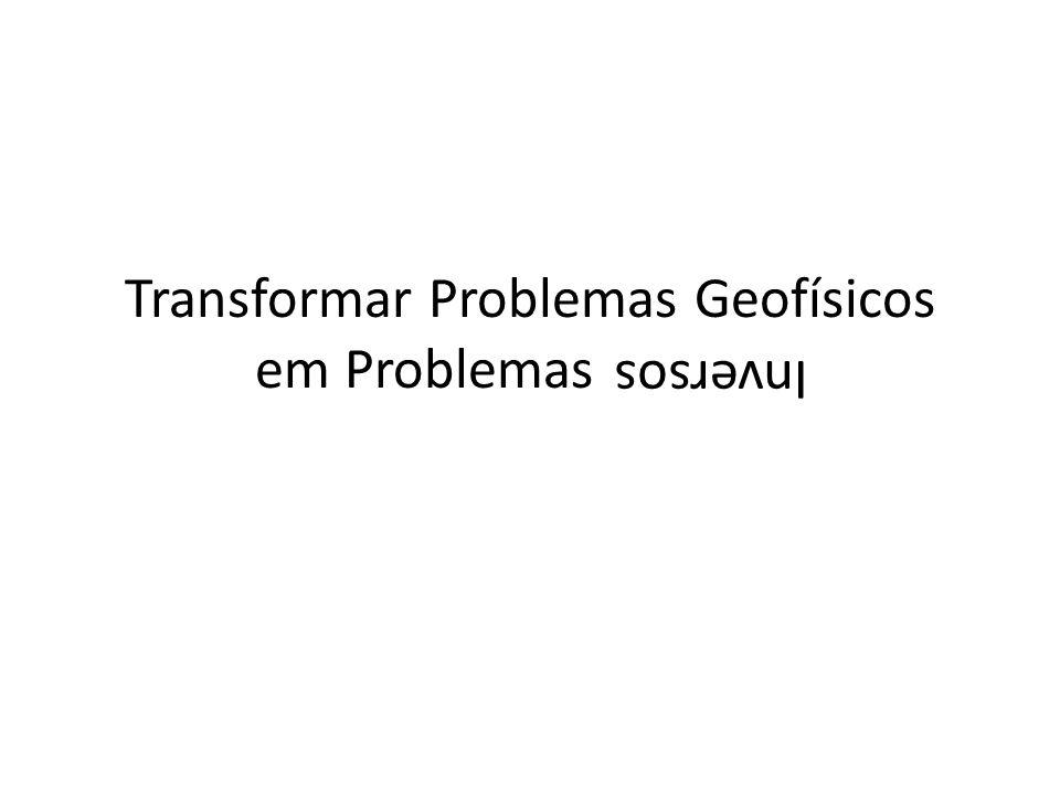 Transformar Problemas Geofísicos em Problemas Inversos Inversos