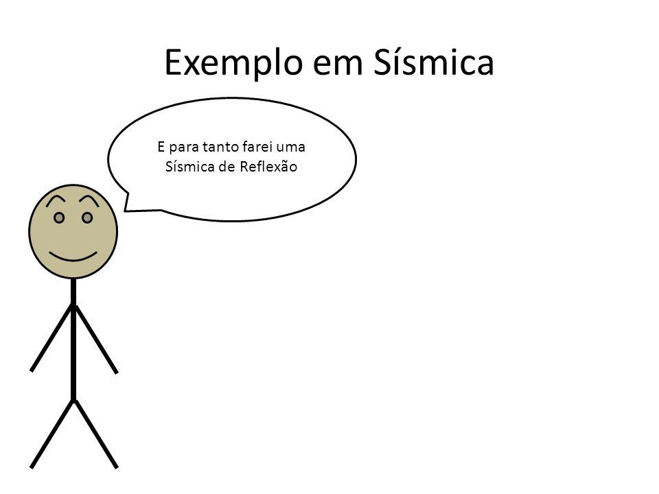 Exemplo em Sísmica E para tanto farei uma Sísmica de Reflexão