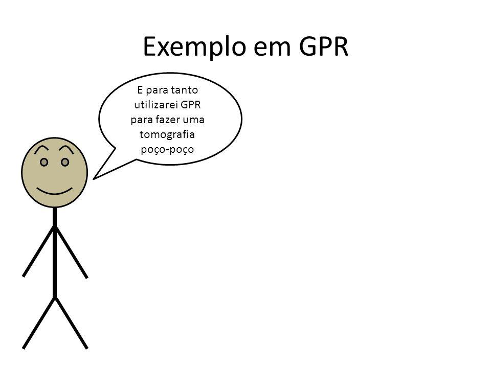 Exemplo em GPR E para tanto utilizarei GPR para fazer uma tomografia poço-poço