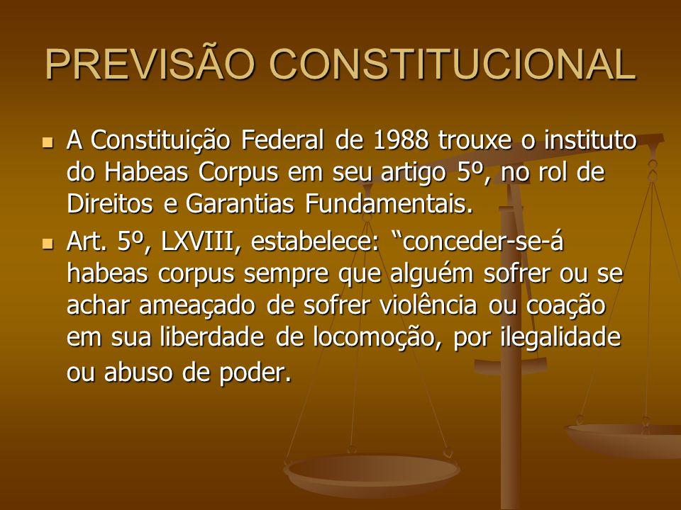 PREVISÃO CONSTITUCIONAL A Constituição Federal de 1988 trouxe o instituto do Habeas Corpus em seu artigo 5º, no rol de Direitos e Garantias Fundamenta