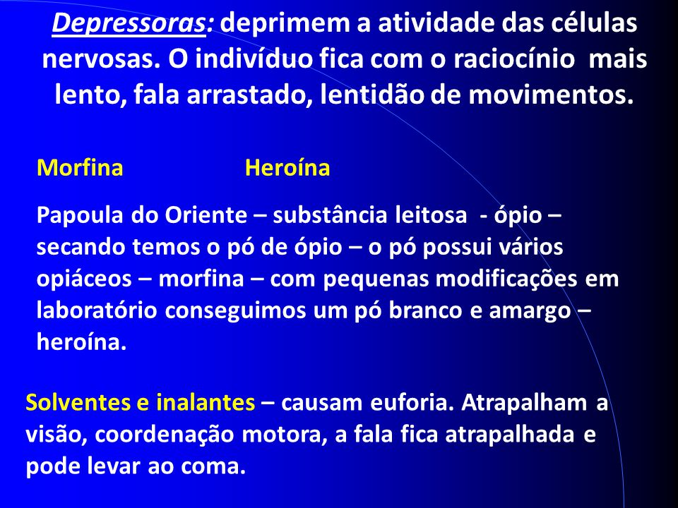 Depressoras: deprimem a atividade das células nervosas. O indivíduo fica com o raciocínio mais lento, fala arrastado, lentidão de movimentos. Morfina
