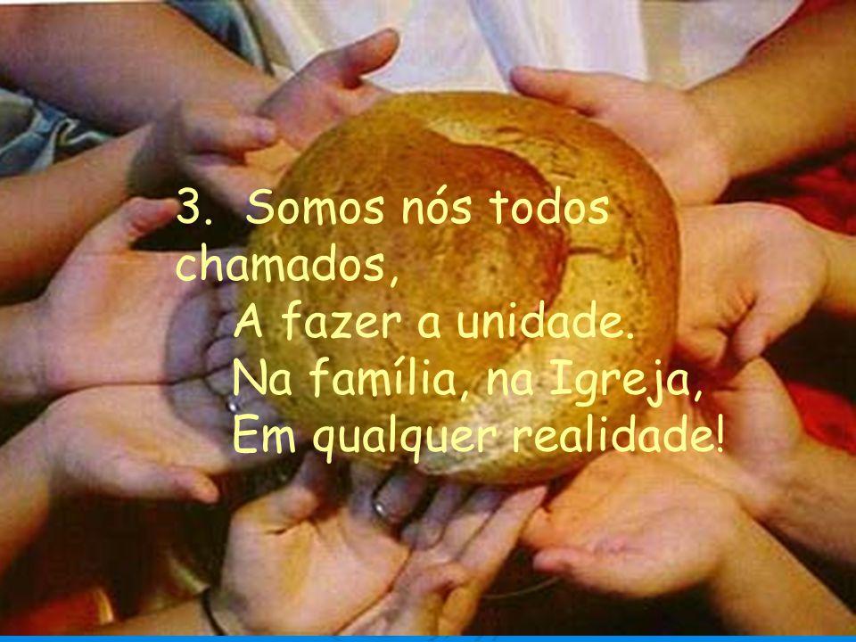 3. Somos nós todos chamados, A fazer a unidade. Na família, na Igreja, Em qualquer realidade!