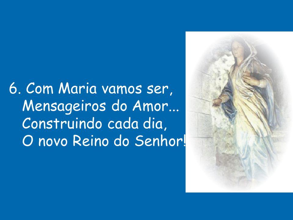6. Com Maria vamos ser, Mensageiros do Amor... Construindo cada dia, O novo Reino do Senhor!