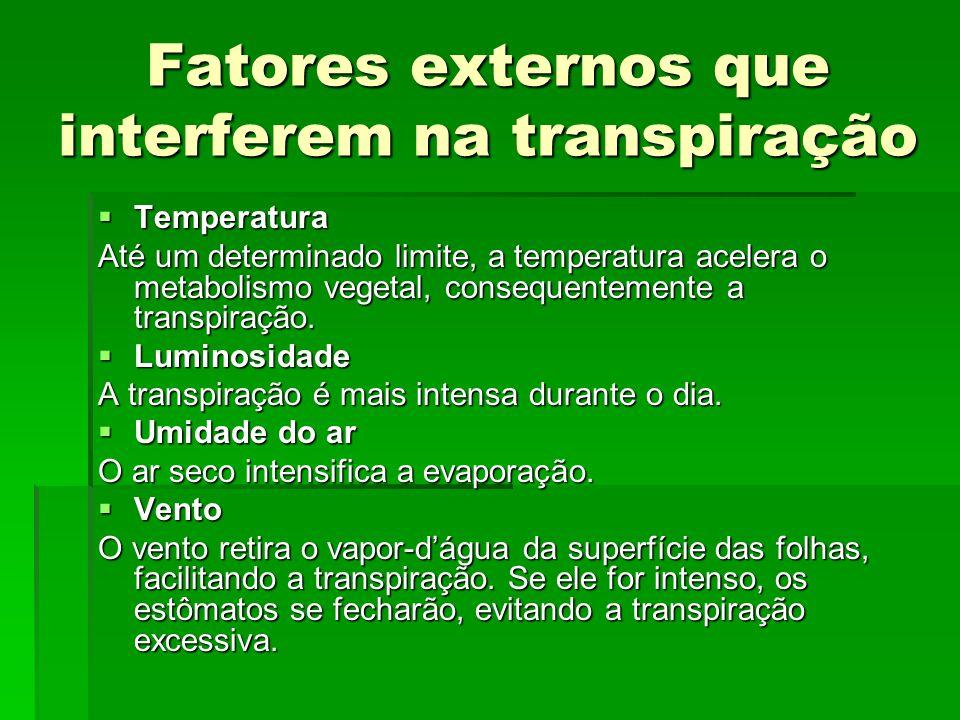 Fatores externos que interferem na transpiração  Temperatura Até um determinado limite, a temperatura acelera o metabolismo vegetal, consequentemente