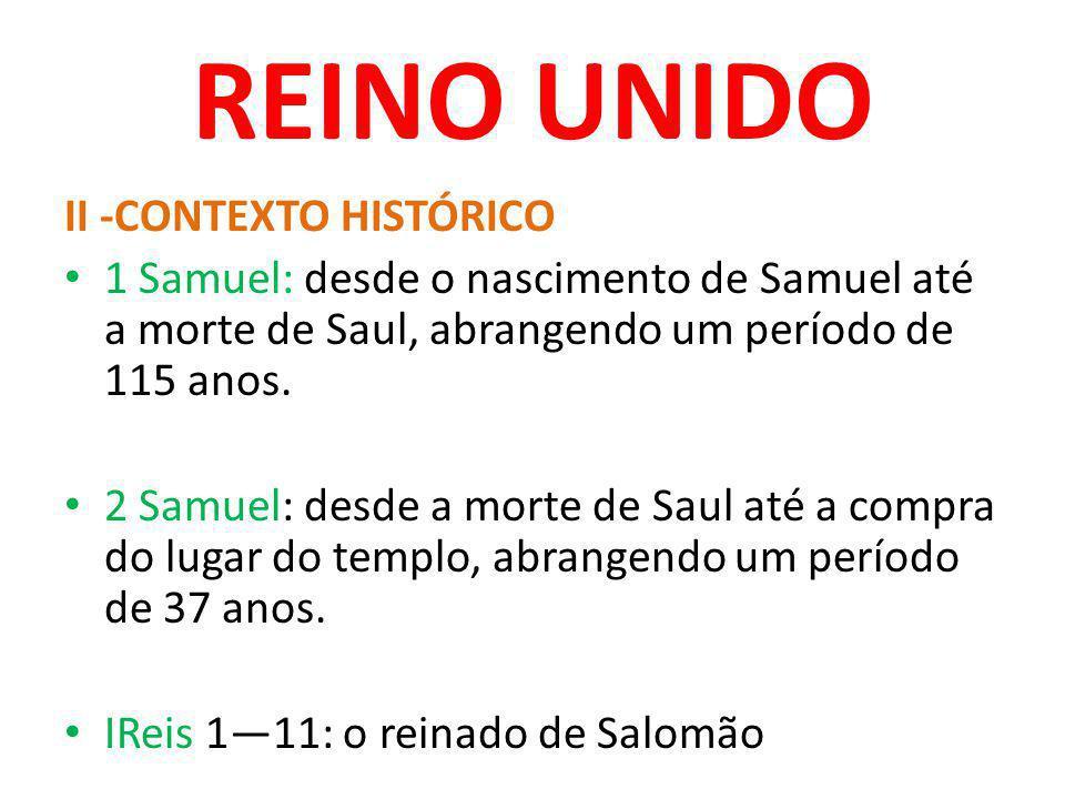 REINO UNIDO II -CONTEXTO HISTÓRICO 1 Samuel: desde o nascimento de Samuel até a morte de Saul, abrangendo um período de 115 anos. 2 Samuel: desde a mo