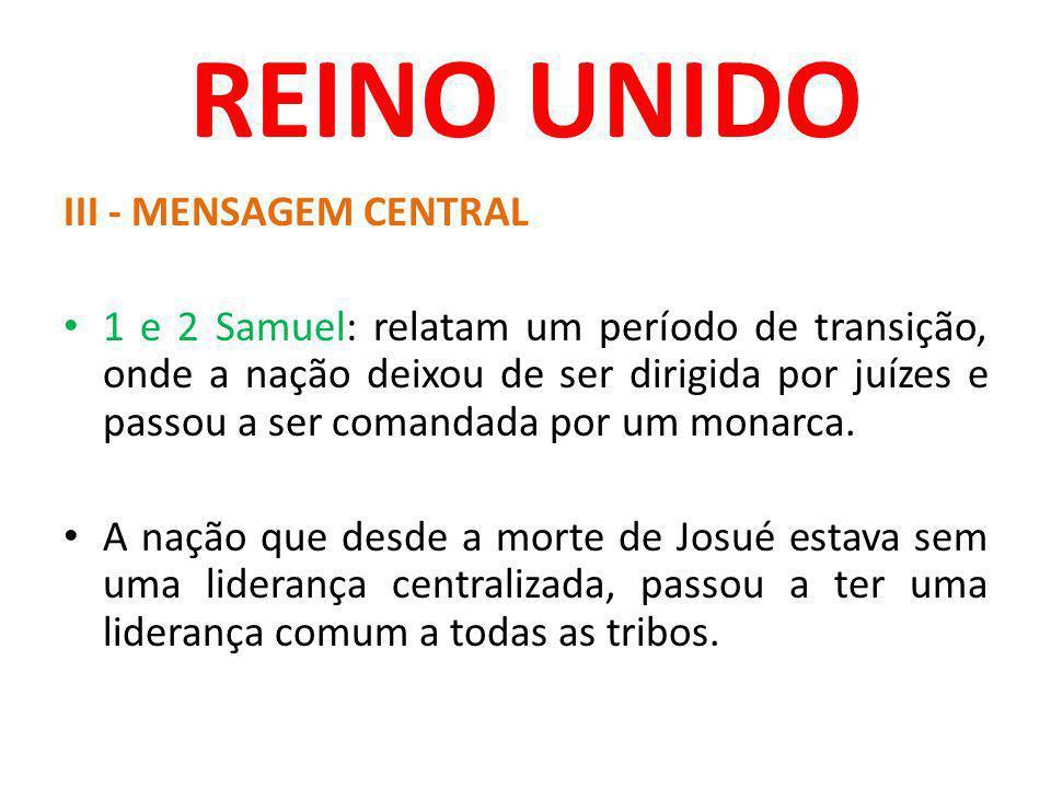 REINO UNIDO III - MENSAGEM CENTRAL 1 e 2 Samuel: relatam um período de transição, onde a nação deixou de ser dirigida por juízes e passou a ser comand