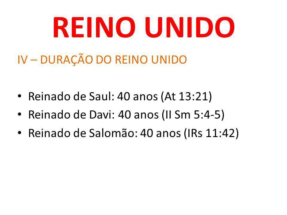 REINO UNIDO IV – DURAÇÃO DO REINO UNIDO Reinado de Saul: 40 anos (At 13:21) Reinado de Davi: 40 anos (II Sm 5:4-5) Reinado de Salomão: 40 anos (IRs 11