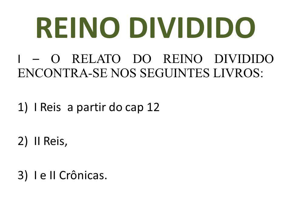 REINO DIVIDIDO I – O RELATO DO REINO DIVIDIDO ENCONTRA-SE NOS SEGUINTES LIVROS: 1)I Reis a partir do cap 12 2)II Reis, 3)I e II Crônicas.