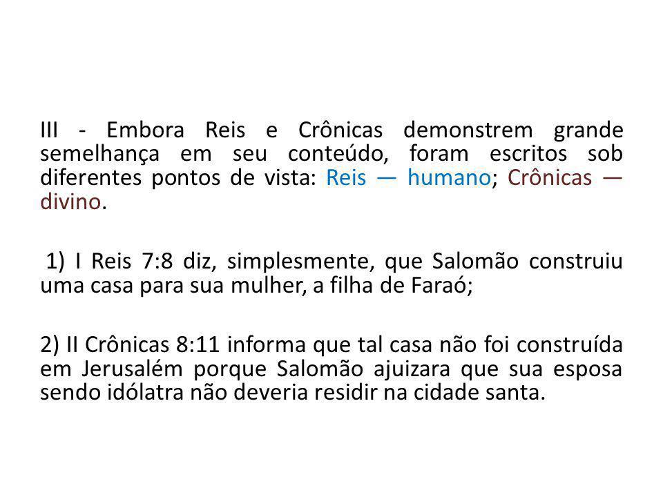 III - Embora Reis e Crônicas demonstrem grande semelhança em seu conteúdo, foram escritos sob diferentes pontos de vista: Reis — humano; Crônicas — di