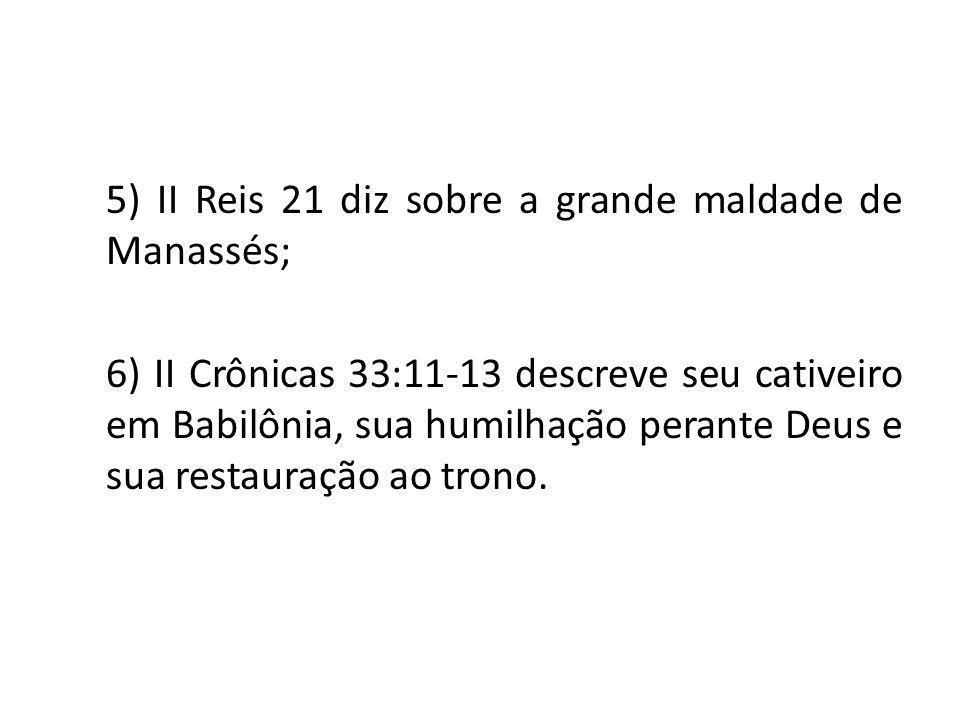 5) II Reis 21 diz sobre a grande maldade de Manassés; 6) II Crônicas 33:11-13 descreve seu cativeiro em Babilônia, sua humilhação perante Deus e sua r