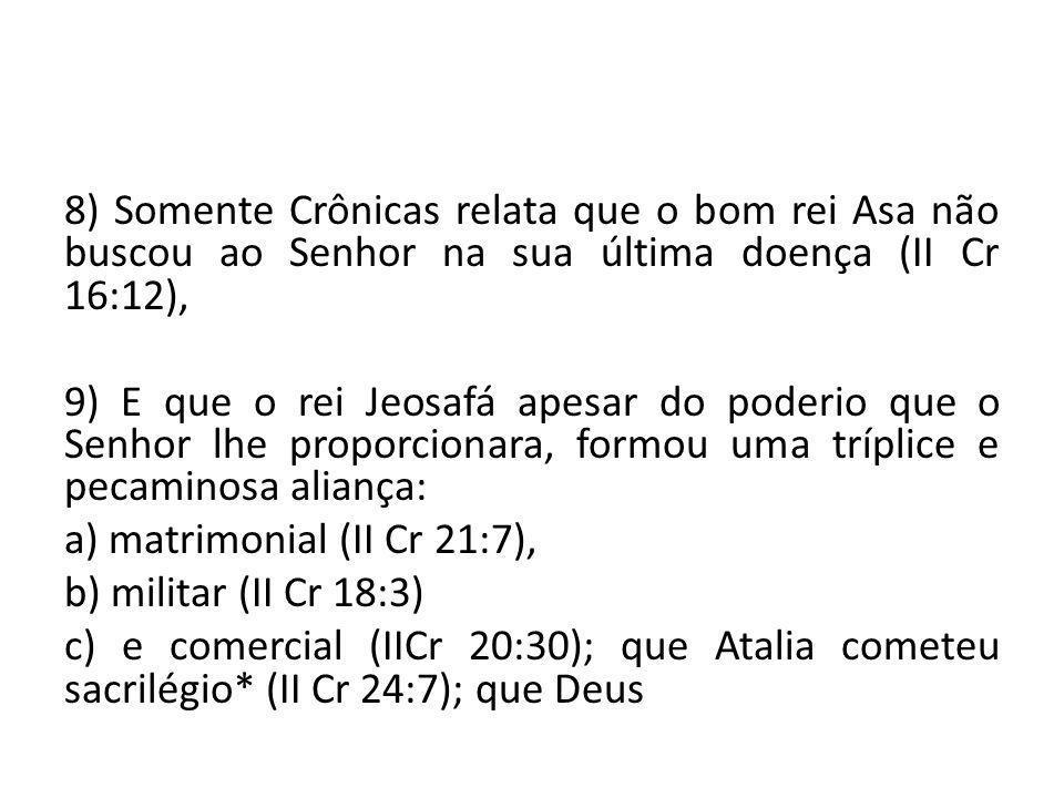 8) Somente Crônicas relata que o bom rei Asa não buscou ao Senhor na sua última doença (II Cr 16:12), 9) E que o rei Jeosafá apesar do poderio que o S