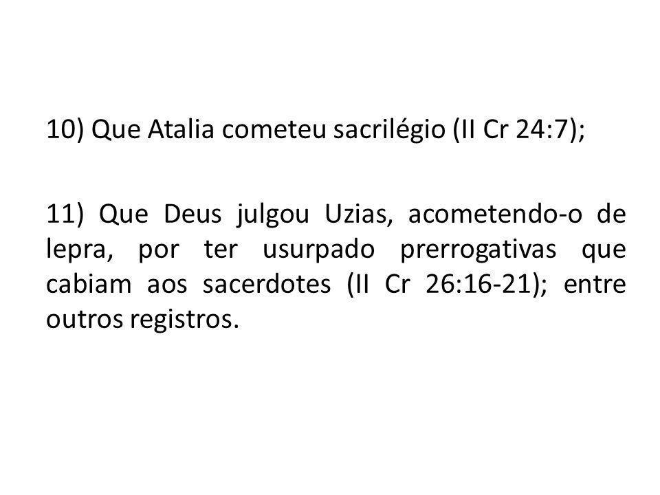 10) Que Atalia cometeu sacrilégio (II Cr 24:7); 11) Que Deus julgou Uzias, acometendo-o de lepra, por ter usurpado prerrogativas que cabiam aos sacerd