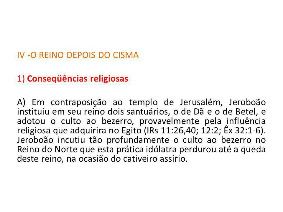 IV -O REINO DEPOIS DO CISMA 1) Conseqüências religiosas A) Em contraposição ao templo de Jerusalém, Jeroboão instituiu em seu reino dois santuários, o