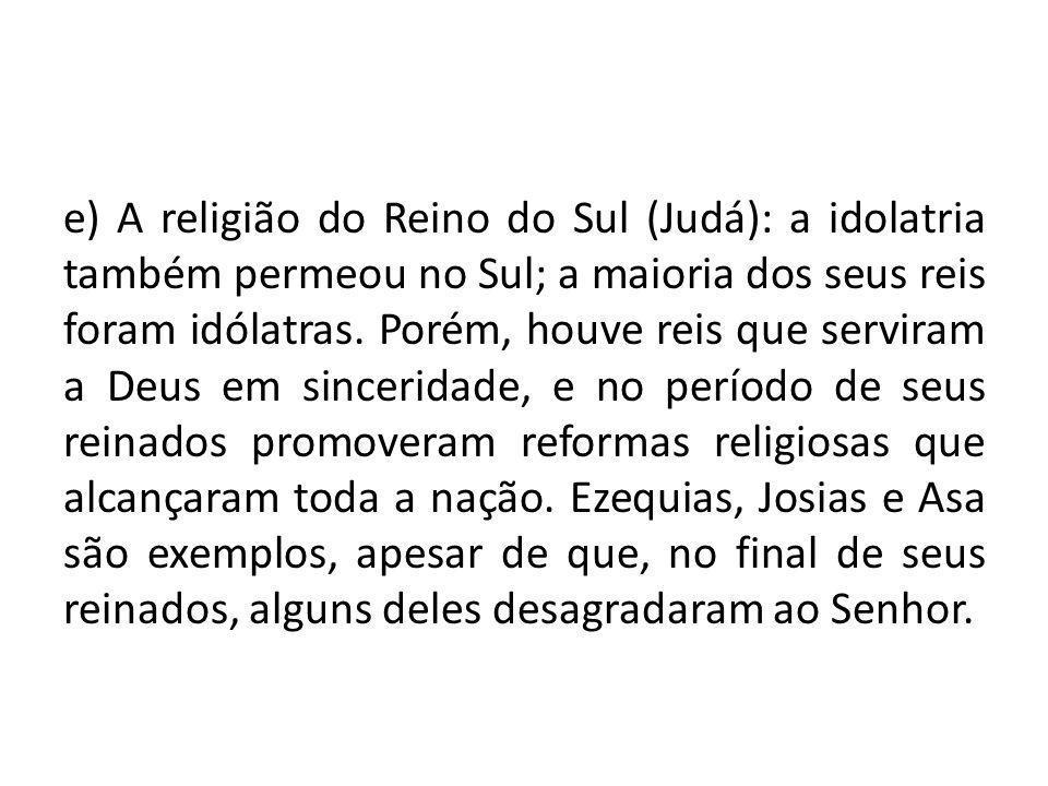 e) A religião do Reino do Sul (Judá): a idolatria também permeou no Sul; a maioria dos seus reis foram idólatras. Porém, houve reis que serviram a Deu