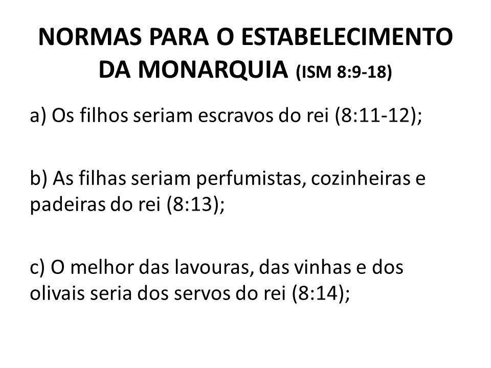 NORMAS PARA O ESTABELECIMENTO DA MONARQUIA (ISM 8:9-18) a) Os filhos seriam escravos do rei (8:11-12); b) As filhas seriam perfumistas, cozinheiras e