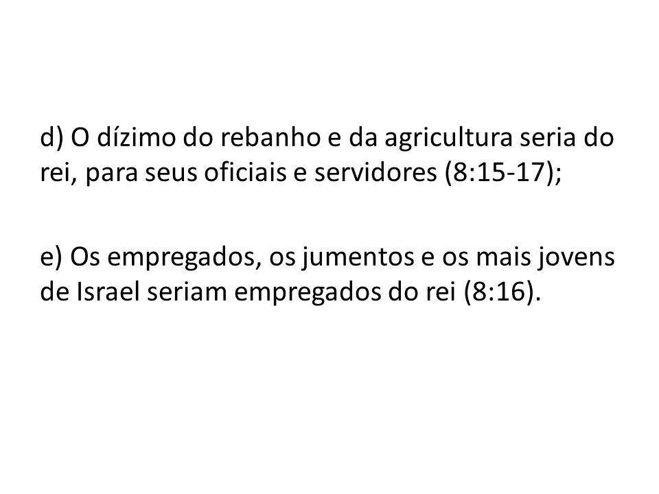 d) O dízimo do rebanho e da agricultura seria do rei, para seus oficiais e servidores (8:15-17); e) Os empregados, os jumentos e os mais jovens de Isr