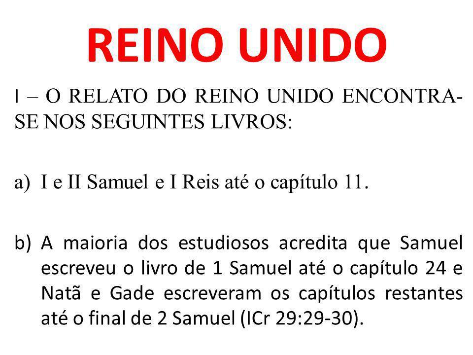 REINO UNIDO I – O RELATO DO REINO UNIDO ENCONTRA- SE NOS SEGUINTES LIVROS: a)I e II Samuel e I Reis até o capítulo 11. b)A maioria dos estudiosos acre