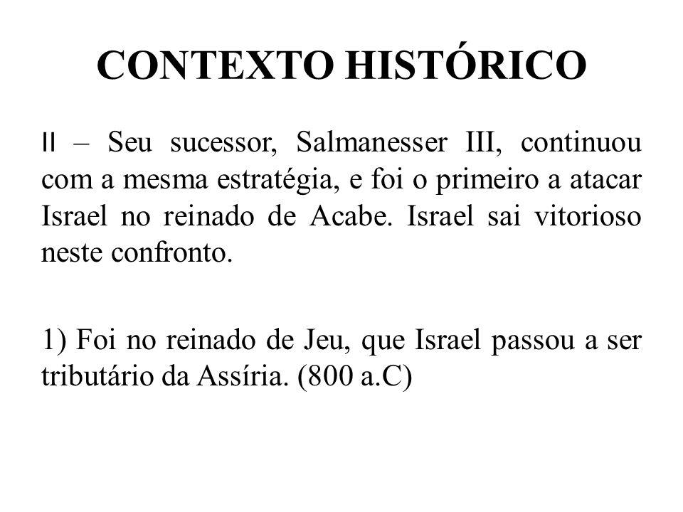 CONTEXTO HISTÓRICO II – Seu sucessor, Salmanesser III, continuou com a mesma estratégia, e foi o primeiro a atacar Israel no reinado de Acabe. Israel