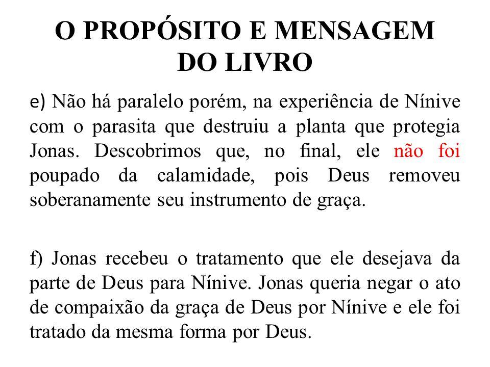 O PROPÓSITO E MENSAGEM DO LIVRO e) Não há paralelo porém, na experiência de Nínive com o parasita que destruiu a planta que protegia Jonas. Descobrimo